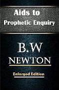 Kartonierter Einband Aids to Prophetic Enquiry von B. W Newton, Editor Rev Terry Kulakowski