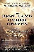 Kartonierter Einband The Best Land Under Heaven: The Donner Party in the Age of Manifest Destiny von Michael Wallis