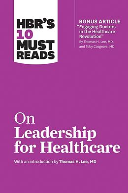 E-Book (epub) HBR's 10 Must Reads on Leadership for Healthcare (with bonus article by Thomas H. Lee, MD, and Toby Cosgrove, MD) von Harvard Business Review, Thomas H. Lee, Daniel Goleman
