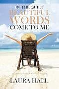 Kartonierter Einband In the Quiet Beautiful Words Come to Me von Laura Hall