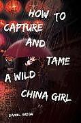 Kartonierter Einband How to Capture and Tame a Wild China Girl von Daniel Gregg