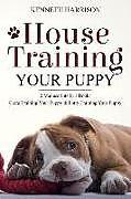 Kartonierter Einband House Training Your Puppy: 2 Manuscripts in 1 Book: Crate Training Your Puppy & Potty Training Your Puppy von Kenneth Harrison