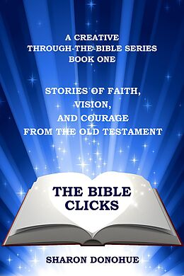 E-Book (epub) The Bible Clicks, A Creative Through-the-Bible Series, Book One: Stories of Faith, Vision, and Courage from the Old Testament von Sharon Donohue