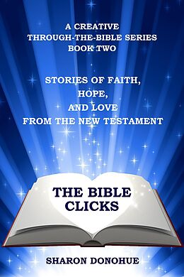 E-Book (epub) The Bible Clicks, A Creative Through-the-Bible Series, Book Two: Stories of Faith, Hope, and Love from the New Testament von Sharon Donohue