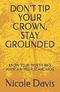 Kartonierter Einband Don't Tip Your Crown, Stay Grounded: Know Your Worth and Maintain Your Standards von Nicole Davis