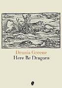 Kartonierter Einband Here Be Dragons von Dennis Greene