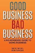 Kartonierter Einband Good Business Bad Business: A No-Nonsense Guide to Doing Business von Rick Segel, Robert Singer