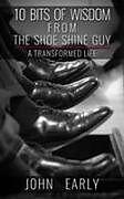 Kartonierter Einband 10 Bits of Wisdom from the Shoe Shine Guy von John Early