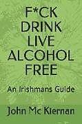 Kartonierter Einband F*ck Drink - Live Alcohol Free: An Irishmans Guide von John MC Kiernan