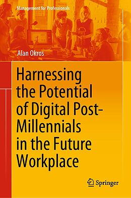 E-Book (pdf) Harnessing the Potential of Digital Post-Millennials in the Future Workplace von Alan Okros
