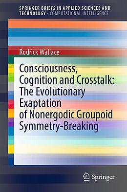 Kartonierter Einband Consciousness, Cognition and Crosstalk: The Evolutionary Exaptation of Nonergodic Groupoid Symmetry-Breaking von Rodrick Wallace