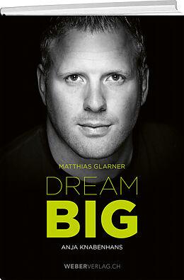 Fester Einband Matthias Glarner: Dream Big von Matthias Glarner, Anja Knabenhans