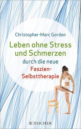 E-Book (epub) Leben ohne Stress und Schmerzen durch die neue Faszien-Selbsttherapie von Christopher-Marc Gordon