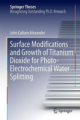 E-Book (pdf) Surface Modifications and Growth of Titanium Dioxide for Photo-Electrochemical Water Splitting von John Alexander