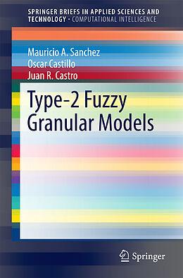 Kartonierter Einband Type-2 Fuzzy Granular Models von Mauricio A. Sanchez, Oscar Castillo, Juan R. Castro