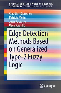 Kartonierter Einband Edge Detection Methods Based on Generalized Type-2 Fuzzy Logic von Claudia I. Gonzalez, Patricia Melin, Juan R. Castro