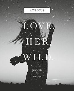 Fester Einband Love - Her - Wild, Gedichte und Notizen von Atticus