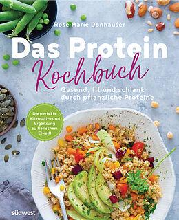 Kartonierter Einband Das Protein-Kochbuch: Gesund, fit und schlank durch pflanzliche Proteine - Die perfekte Alternative und Ergänzung zu tierischem Eiweiß von Rose Marie Donhauser