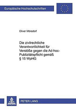 Kartonierter Einband Die zivilrechtliche Verantwortlichkeit für Verstöße gegen die Ad-hoc-Publizitätspflicht gemäß § 15 WpHG von Oliver Mörsdorf
