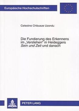 Kartonierter Einband Die Fundierung des Erkennens im 'Verstehen' in Heideggers Sein und Zeit und danach von Celestine Chibueze Uzondu