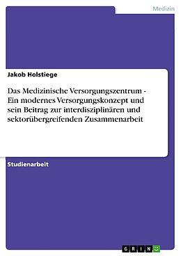 E-Book (epub) Das Medizinische Versorgungszentrum - Ein modernes Versorgungskonzept und sein Beitrag zur interdisziplinären und sektorübergreifenden Zusammenarbeit von Jakob Holstiege