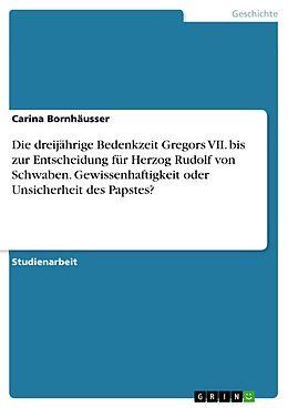 E-Book (pdf) Die dreijährige Bedenkzeit Gregors VII. bis zur Entscheidung für Herzog Rudolf von Schwaben. Gewissenhaftigkeit oder Unsicherheit des Papstes? von Carina Bornhäusser
