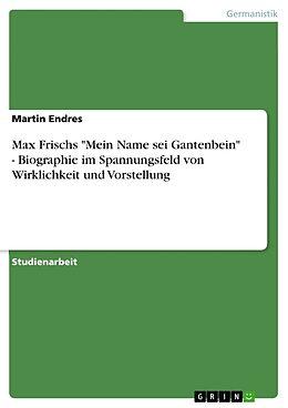 """Kartonierter Einband Max Frischs """"Mein Name sei Gantenbein"""" - Biographie im Spannungsfeld von Wirklichkeit und Vorstellung von Martin Endres"""