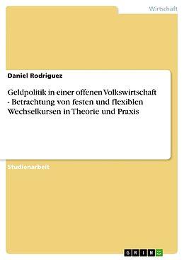 Kartonierter Einband Geldpolitik in einer offenen Volkswirtschaft - Betrachtung von festen und flexiblen Wechselkursen in Theorie und Praxis von Daniel Rodriguez