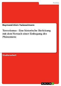Kartonierter Einband Terrorismus - Eine historische Herleitung mit dem Versuch einer Einhegung des Phänomens von Raymond Alain Twiesselmann
