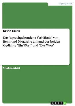 """Kartonierter Einband Das """"sprachgebundene Verhältnis"""" von Benn und Nietzsche anhand der beiden Gedichte """"Ein Wort"""" und """"Das Wort"""" von Katrin Eberle"""