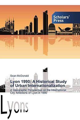 Kartonierter Einband Lyon 1990: A Historical Study of Urban Internationalization von Sean McDonald