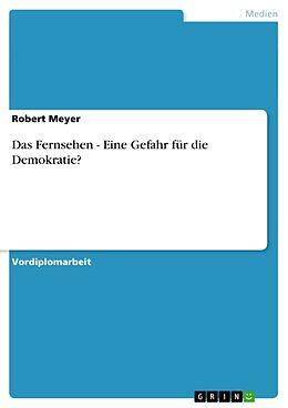 Kartonierter Einband Das Fernsehen - Eine Gefahr für die Demokratie? von Robert Meyer