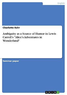 """Kartonierter Einband Ambiguity as a Source of Humor in Lewis Carroll's """"Alice's Adventures in Wonderland"""" von Charlotte Bahr"""