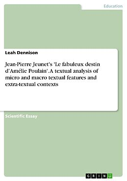 E-Book (pdf) Jean-Pierre Jeunet's 'Le fabuleux destin dAmélie Poulain'. A textual analysis of micro and macro textual features and extra-textual contexts von Leah Dennison