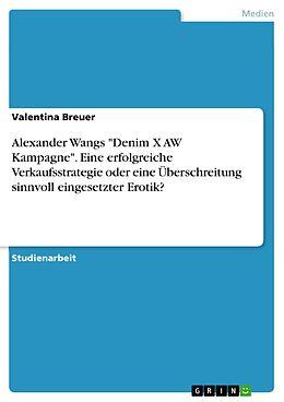 """E-Book (pdf) Alexander Wangs """"Denim X AW Kampagne"""". Eine erfolgreiche Verkaufsstrategie oder eine Überschreitung sinnvoll eingesetzter Erotik? von Valentina Breuer"""