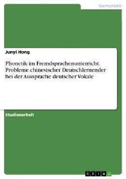 Kartonierter Einband Phonetik im Fremdsprachenunterricht. Probleme chinesischer Deutschlernender bei der Aussprache deutscher Vokale von Junyi Hong