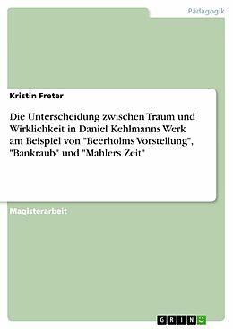 """E-Book (pdf) Die Unterscheidung zwischen Traum und Wirklichkeit in Daniel Kehlmanns Werk am Beispiel von """"Beerholms Vorstellung"""", """"Bankraub"""" und """"Mahlers Zeit"""" von Kristin Freter"""