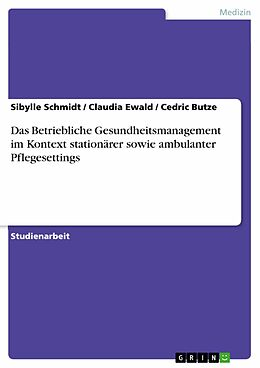 E-Book (pdf) Das Betriebliche Gesundheitsmanagement im Kontext stationärer sowie ambulanter Pflegesettings von Sibylle Schmidt, Claudia Ewald, Cedric Butze