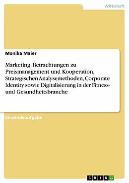 E-Book (pdf) Marketing. Betrachtungen zu Preismanagement und Kooperation, Strategischen Analysemethoden, Corporate Identity sowie Digitalisierung in der Fitness- und Gesundheitsbranche von Monika Maier