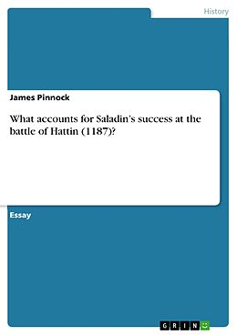 E-Book (pdf) What accounts for Saladin's success at the battle of Hattin (1187)? von James Pinnock