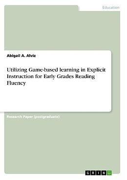 Kartonierter Einband Utilizing Game-based learning in Explicit Instruction for Early Grades Reading Fluency von Abigail A. Alviz
