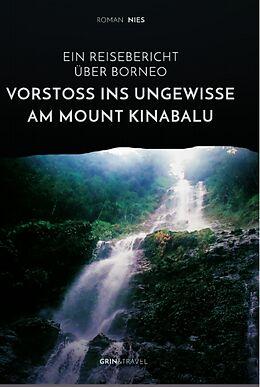 Kartonierter Einband Vorstoß ins Ungewisse am Mount Kinabalu. Ein Reisebericht über Borneo von Roman Nies