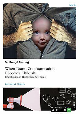 E-Book (pdf) When Brand Communication Becomes Childish. Infantilization in 21st Century Advertising von Bengü Basbug