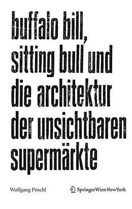 Kartonierter Einband Buffalo Bill, Sitting Bull und die Architektur der unsichtbaren Supermärkte von Wolfgang Pöschl