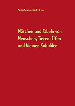 Fester Einband Märchen und Fabeln von Menschen, Tieren, Elfen und kleinen Kobolden von Monika Meyer, Sandra Braun