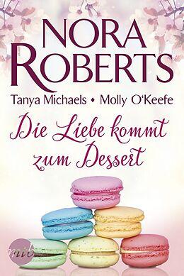 Kartonierter Einband Die Liebe kommt zum Dessert von Nora Roberts, Tanya Michaels, Molly O'Keefe