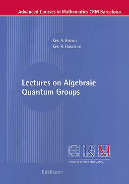Kartonierter Einband Lectures on Algebraic Quantum Groups von Ken Brown, Ken R. Goodearl