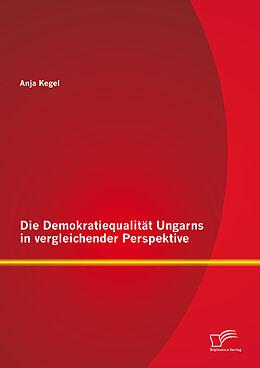 E-Book (pdf) Die Demokratiequalität Ungarns in vergleichender Perspektive von Anja Kegel