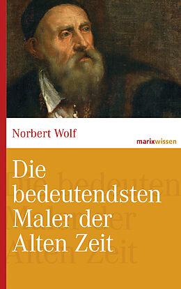 E-Book (epub) Die bedeutendsten Maler der Alten Zeit von Norbert Wolf