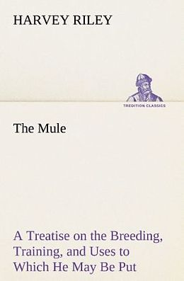 Kartonierter Einband The Mule A Treatise on the Breeding, Training, and Uses to Which He May Be Put von Harvey Riley